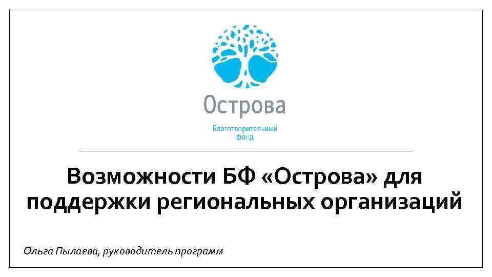 Возможности БФ «Острова» для поддержки региональных организаций Ольга Пылаева, руководитель программ