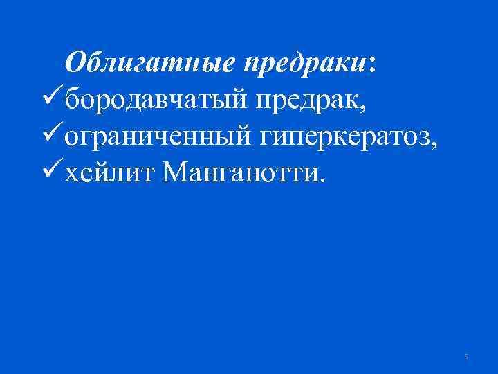 Облигатные предраки: üбородавчатый предрак, üограниченный гиперкератоз, üхейлит Манганотти. 5