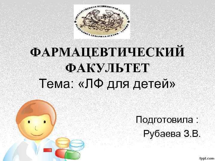ФАРМАЦЕВТИЧЕСКИЙ ФАКУЛЬТЕТ Тема: «ЛФ для детей» Подготовила : Рубаева З. В.