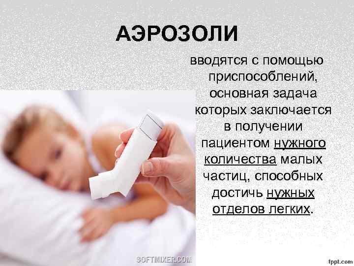 АЭРОЗОЛИ вводятся с помощью приспособлений, основная задача которых заключается в получении пациентом нужного количества