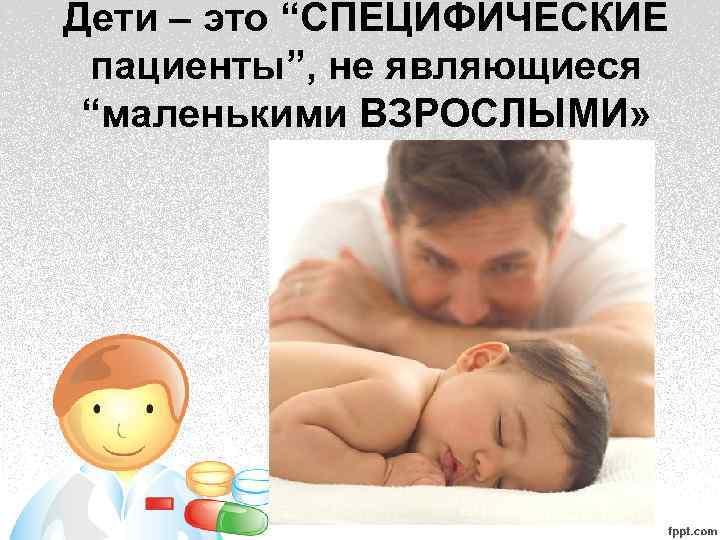 """Дети – это """"СПЕЦИФИЧЕСКИЕ пациенты"""", не являющиеся """"маленькими ВЗРОСЛЫМИ»"""