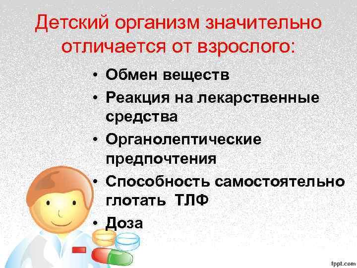 Детский организм значительно отличается от взрослого: • Обмен веществ • Реакция на лекарственные средства