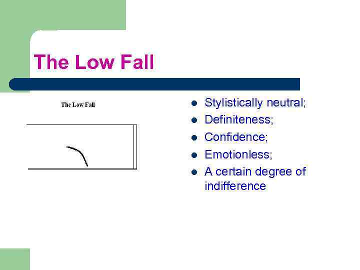 The Low Fall l l Stylistically neutral; Definiteness; Confidence; Emotionless; A certain degree of