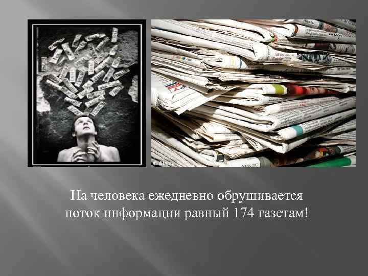 На человека ежедневно обрушивается поток информации равный 174 газетам!