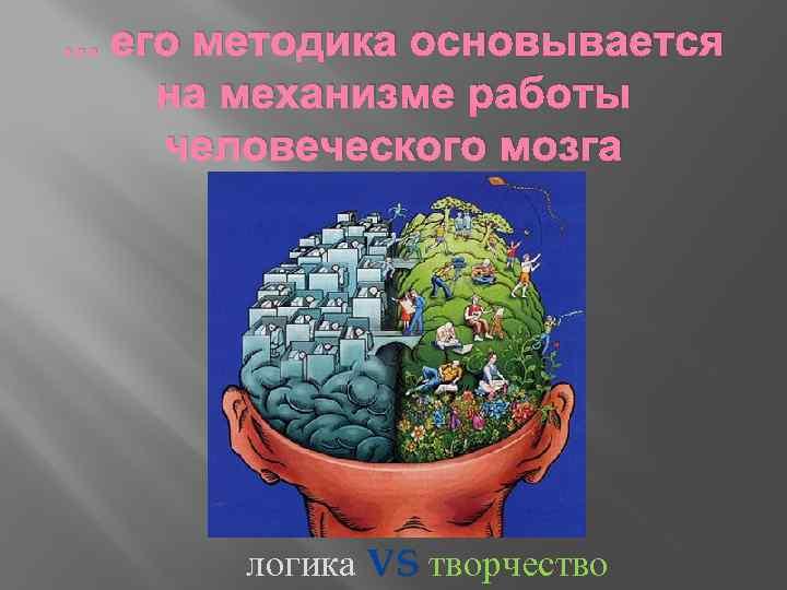 . . . его методика основывается на механизме работы человеческого мозга логика VS творчество