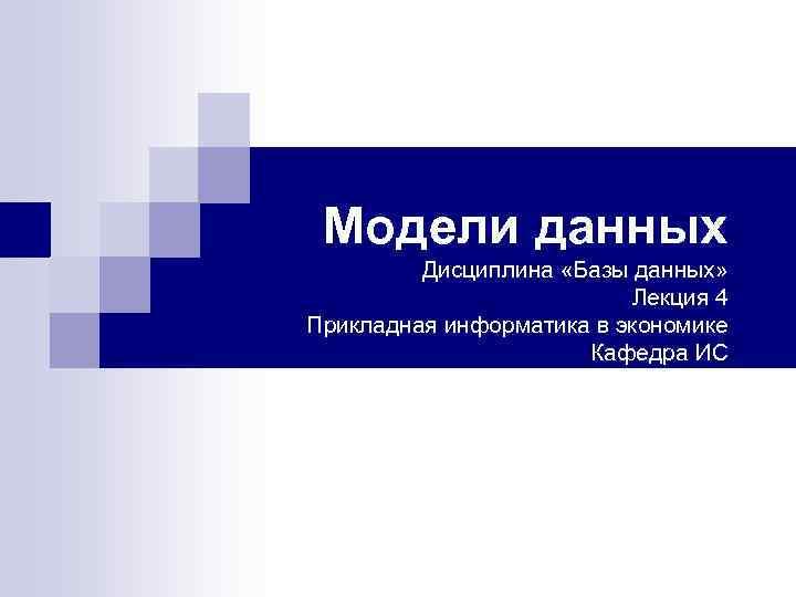 Модели данных Дисциплина «Базы данных» Лекция 4 Прикладная информатика в экономике Кафедра ИС