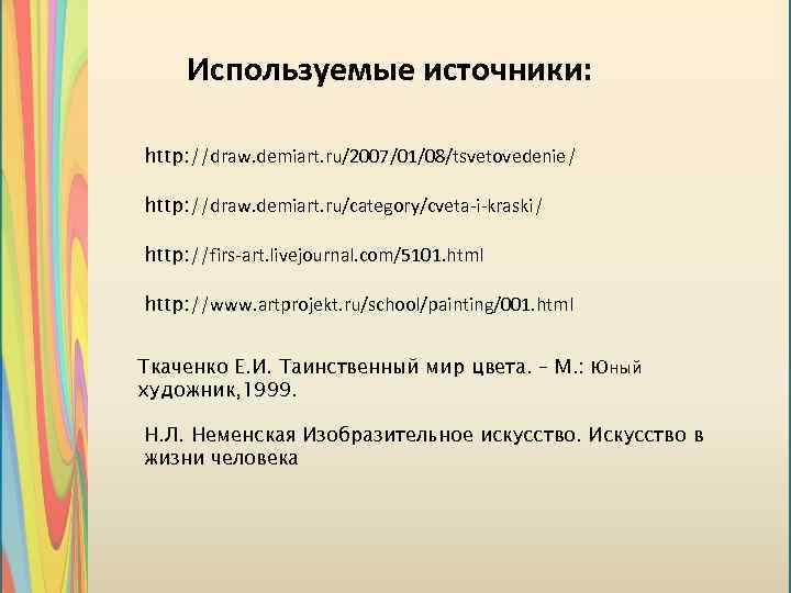 Используемые источники: http: //draw. demiart. ru/2007/01/08/tsvetovedenie/ http: //draw. demiart. ru/category/cveta-i-kraski/ http: //firs-art. livejournal. com/5101.