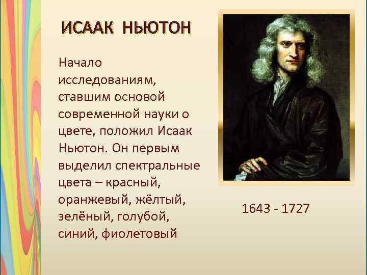 ИСААК НЬЮТОН Начало исследованиям, ставшим основой современной науки о цвете, положил Исаак Ньютон. Он