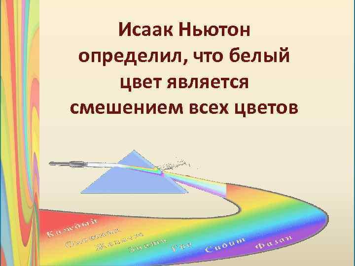 Исаак Ньютон определил, что белый цвет является смешением всех цветов