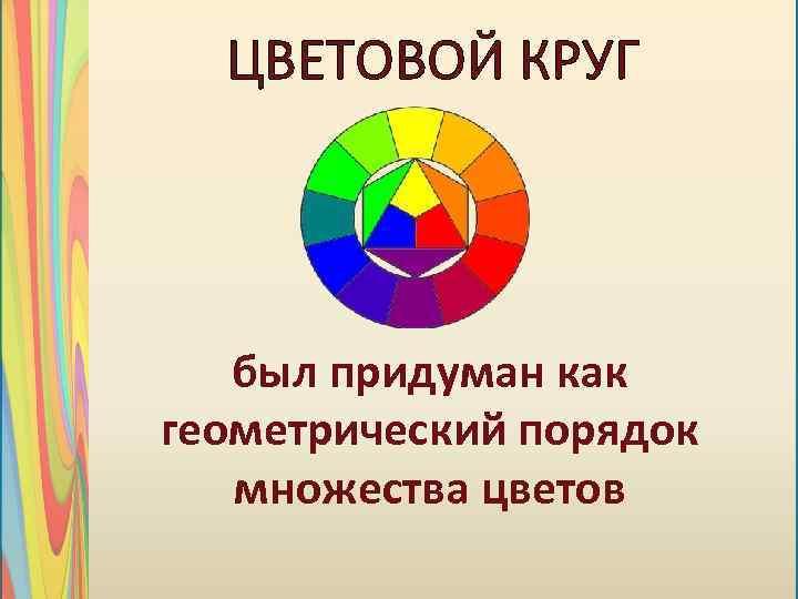 ЦВЕТОВОЙ КРУГ был придуман как геометрический порядок множества цветов