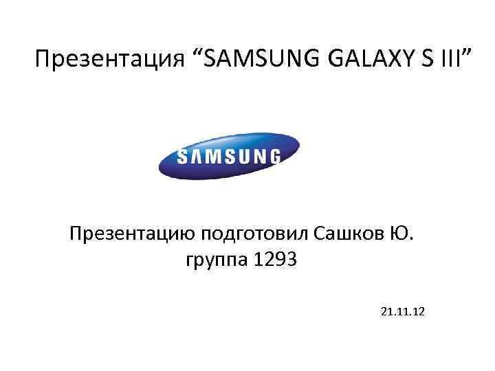 """Презентация """"SAMSUNG GALAXY S III"""" Презентацию подготовил Сашков Ю. группа 1293 21. 12"""