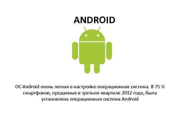 ANDROID ОС Android очень легкая в настройке операционная система. В 75 % смартфонов, проданных