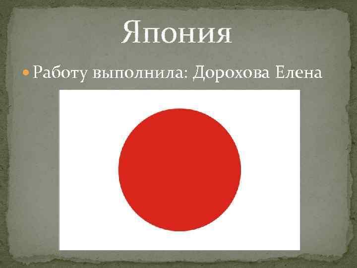 Япония Работу выполнила: Дорохова Елена
