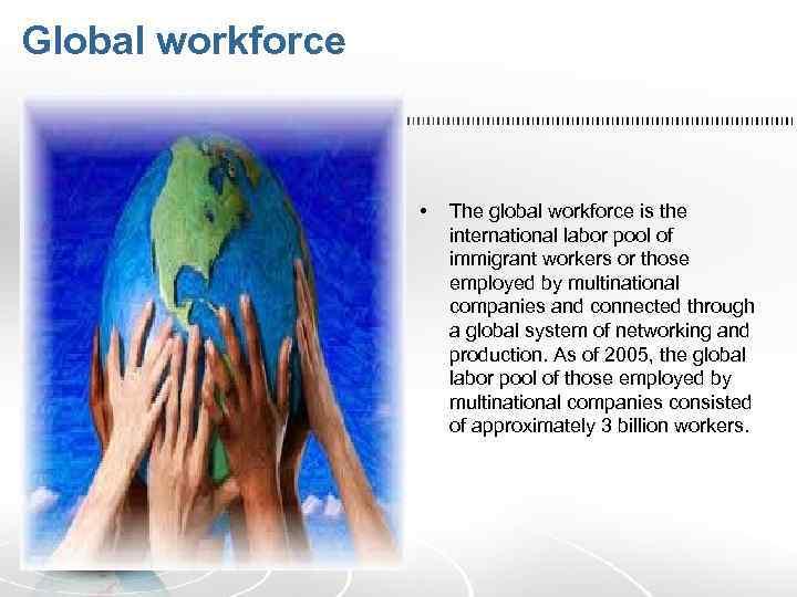 Global workforce • The global workforce is the international labor pool of immigrant workers