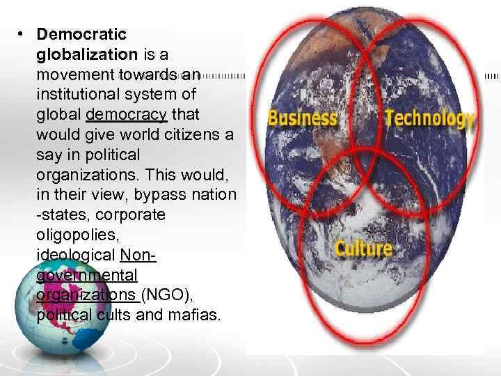 • Democratic globalization is a movement towards an institutional system of global democracy