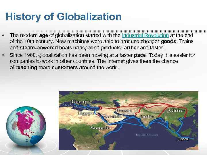 History of Globalization • • The modern age of globalization started with the Industrial