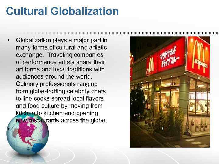 Cultural Globalization • Globalization plays a major part in many forms of cultural and