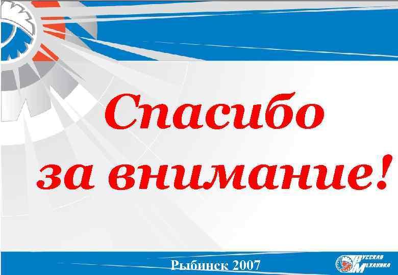 Спасибо за внимание! Рыбинск 2007