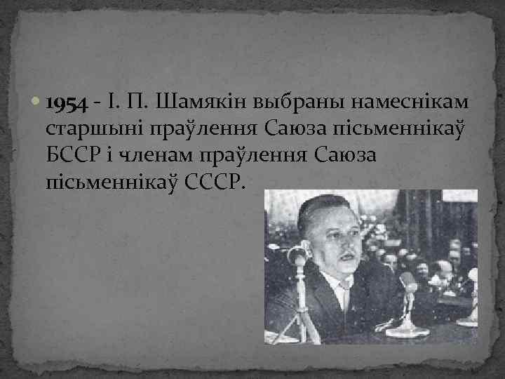 1954 - І. П. Шамякін выбраны намеснікам старшыні праўлення Саюза пісьменнікаў БССР і