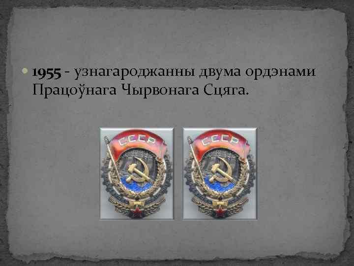 1955 - узнагароджанны двума ордэнами Працоўнага Чырвонага Сцяга.