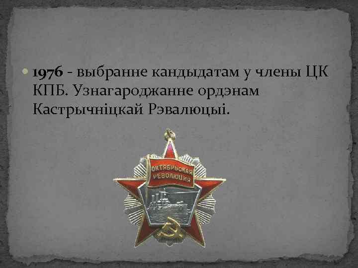 1976 - выбранне кандыдатам у члены ЦК КПБ. Узнагароджанне ордэнам Кастрычніцкай Рэвалюцыі.