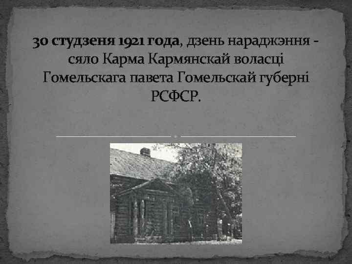 30 студзеня 1921 года, дзень нараджэння - сяло Карма Кармянскай воласці Гомельскага павета Гомельскай