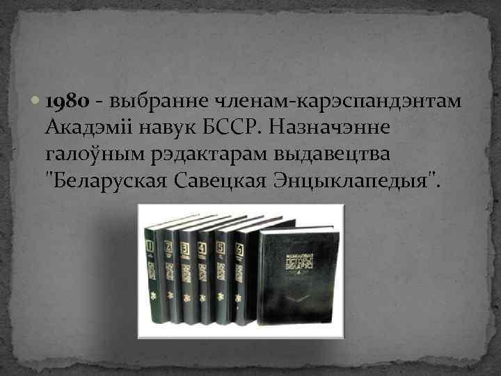 1980 - выбранне членам-карэспандэнтам Акадэміі навук БССР. Назначэнне галоўным рэдактарам выдавецтва