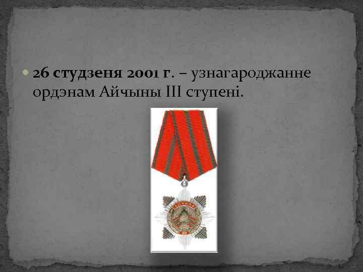26 студзеня 2001 г. – узнагароджанне ордэнам Айчыны ІІІ ступені.