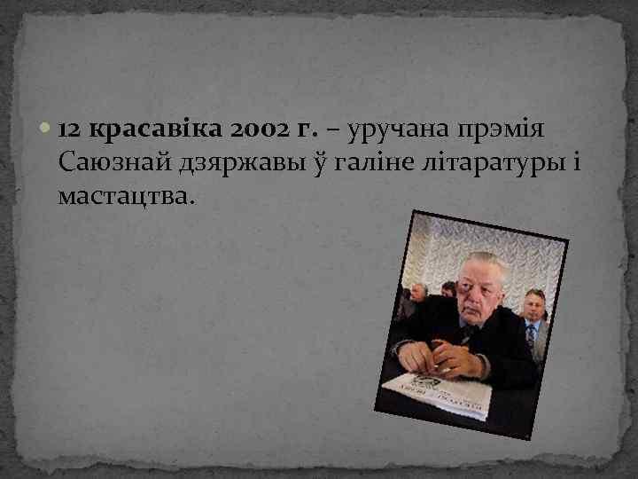 12 красавіка 2002 г. – уручана прэмія Саюзнай дзяржавы ў галіне літаратуры і