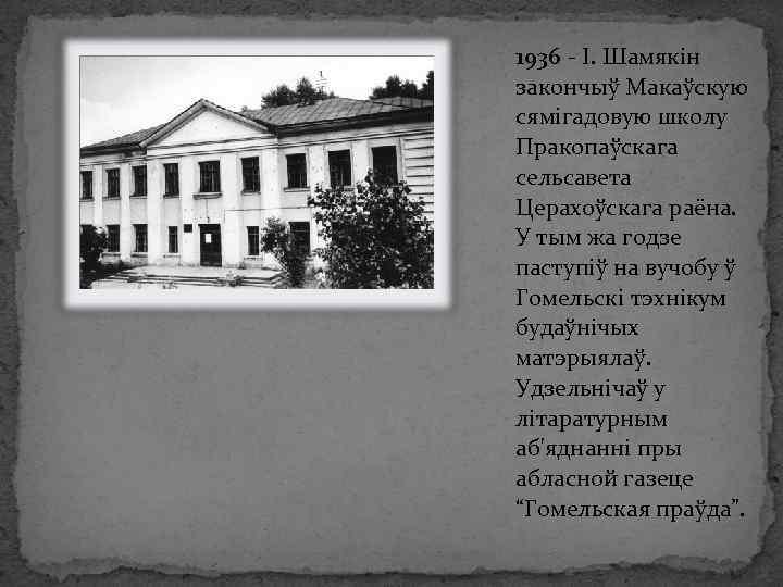 1936 - І. Шамякін закончыў Макаўскую сямігадовую школу Пракопаўскага сельсавета Церахоўскага раёна. У тым