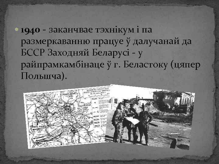 1940 - заканчвае тэхнікум і па размеркаванню працуе ў далучанай да БССР Заходняй