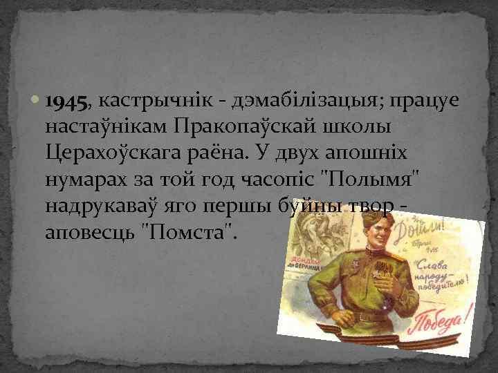 1945, кастрычнік - дэмабілізацыя; працуе настаўнікам Пракопаўскай школы Церахоўскага раёна. У двух апошніх