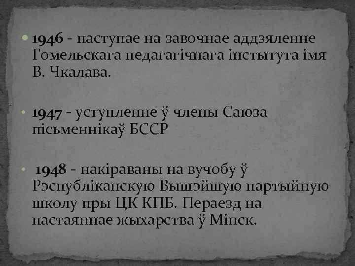 1946 - паступае на завочнае аддзяленне Гомельскага педагагічнага інстытута імя В. Чкалава. •