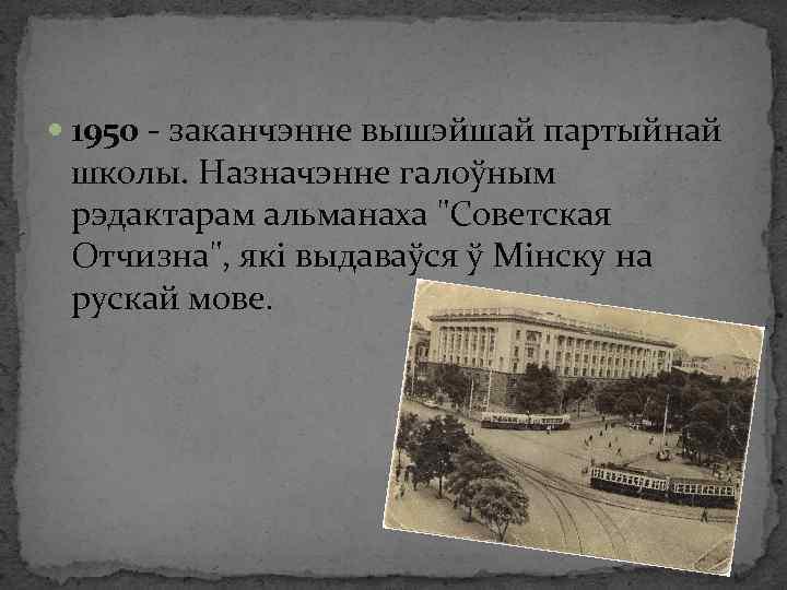 1950 - заканчэнне вышэйшай партыйнай школы. Назначэнне галоўным рэдактарам альманаха
