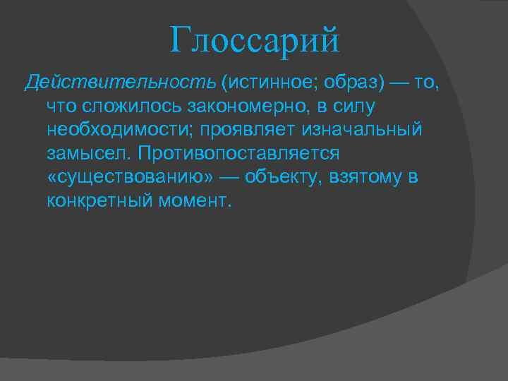 Глоссарий Действительность (истинное; образ) — то, что сложилось закономерно, в силу необходимости; проявляет изначальный
