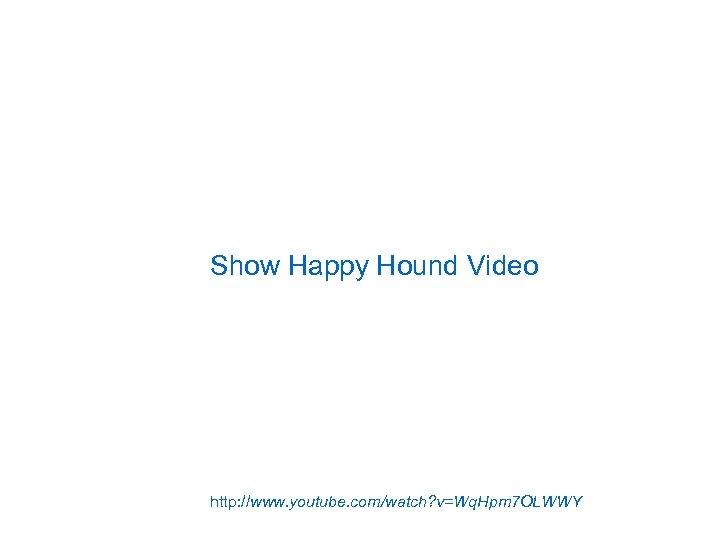Show Happy Hound Video http: //www. youtube. com/watch? v=Wq. Hpm 7 OLWWY