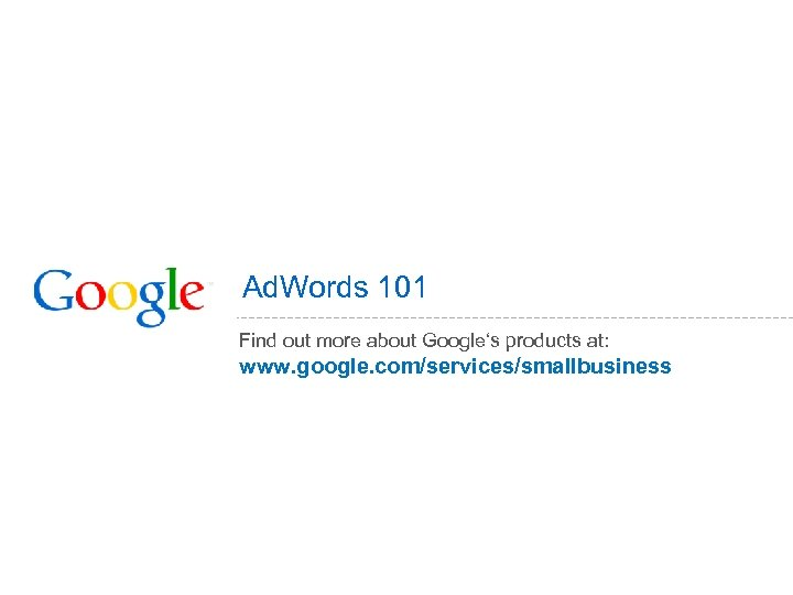 Ad. Words 101 Find out more about Google's products at: www. google. com/services/smallbusiness
