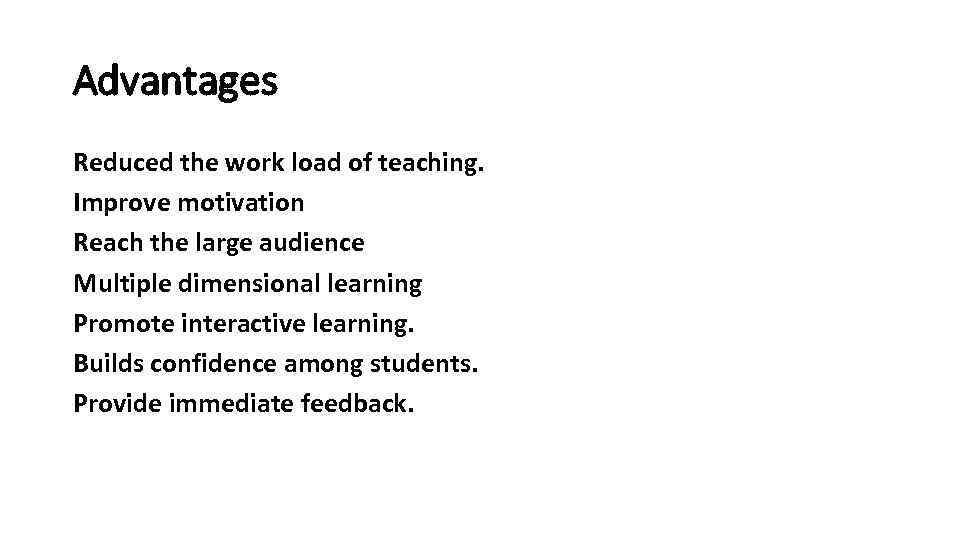 Advantages Reduced the work load of teaching. Improve motivation Reach the large audience Multiple