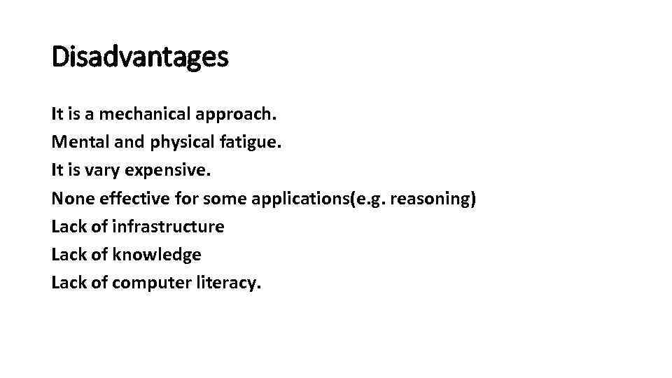 Disadvantages It is a mechanical approach. Mental and physical fatigue. It is vary expensive.