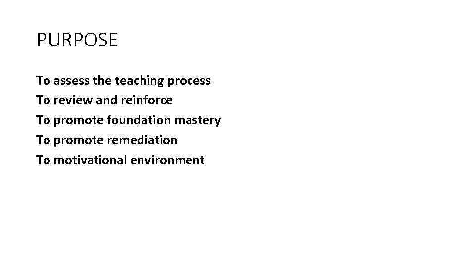 PURPOSE To assess the teaching process To review and reinforce To promote foundation mastery