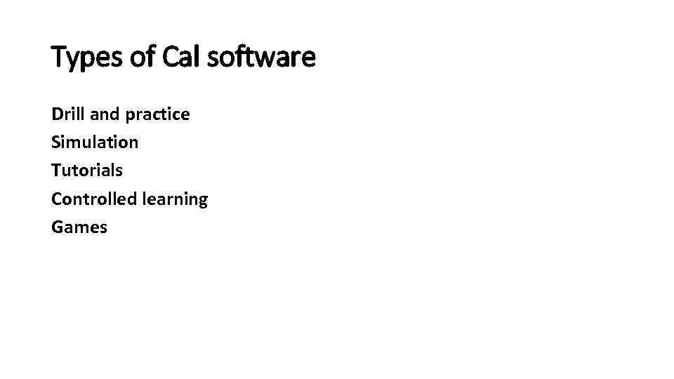 Types of Cal software Drill and practice Simulation Tutorials Controlled learning Games