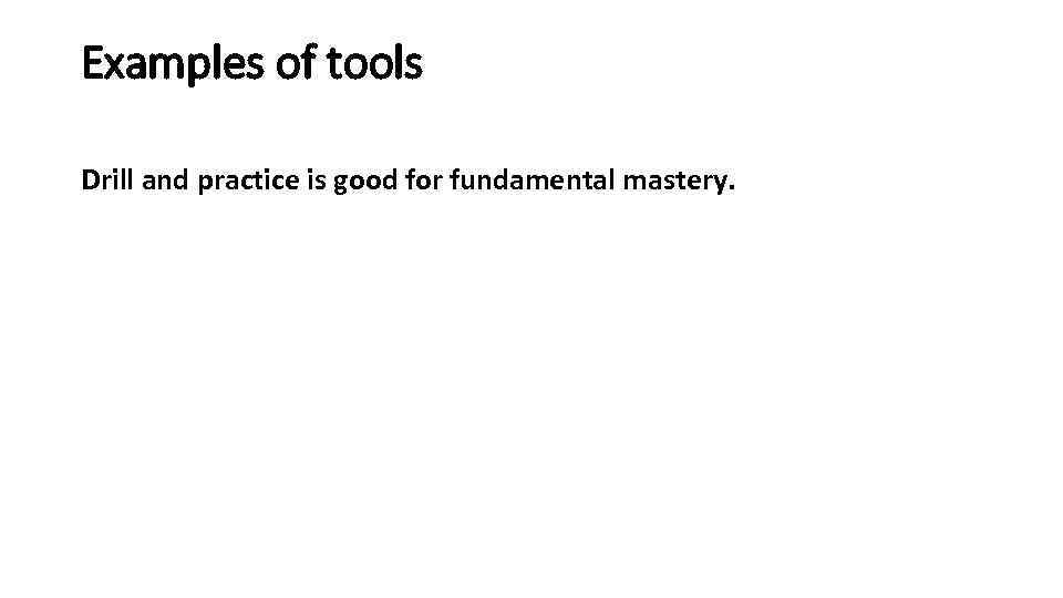 Examples of tools Drill and practice is good for fundamental mastery.