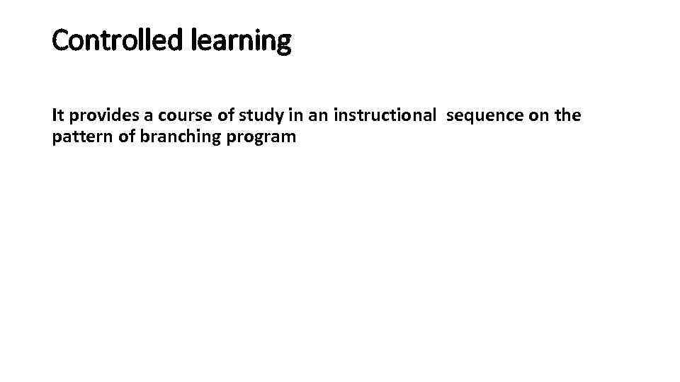 Controlled learning It provides a course of study in an instructional sequence on the