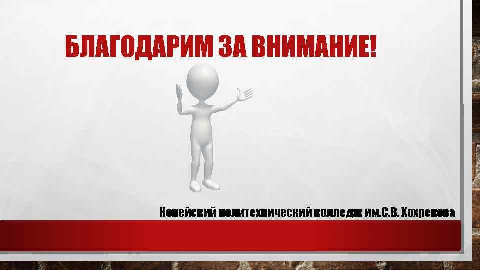 БЛАГОДАРИМ ЗА ВНИМАНИЕ! Копейский политехнический колледж им. С. В. Хохрекова