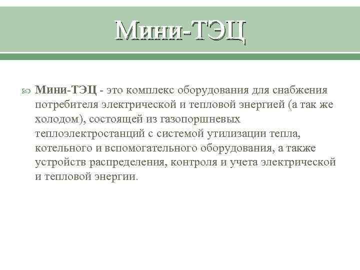 Мини-ТЭЦ - это комплекс оборудования для снабжения потребителя электрической и тепловой энергией (а так