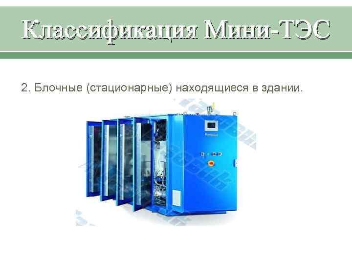 Классификация Мини-ТЭС 2. Блочные (стационарные) находящиеся в здании.