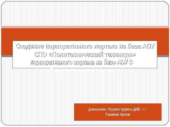 Создание корпоративного портала на базе АОУ СПО «Политехнический техникум» Докладчик: Студент группы ДНЕ-101 Галимов