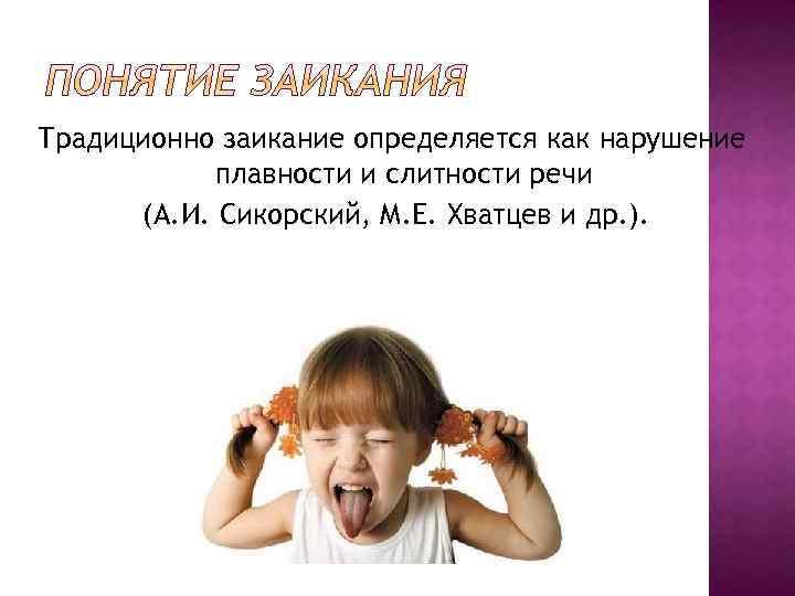 Традиционно заикание определяется как нарушение плавности и слитности речи (А. И. Сикорский, М. Е.