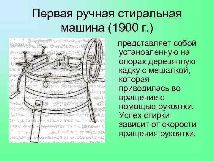 Первая ручная стиральная машина (1900 г. ) представляет собой установленную на опорах деревянную кадку
