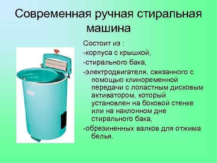 Современная ручная стиральная машина Состоит из : -корпуса с крышкой, -стирального бака, -электродвигателя, связанного
